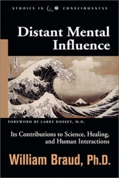 Distant Mental Influence: Its Contributions to Science, Healing, and Human Interactions by William Braud