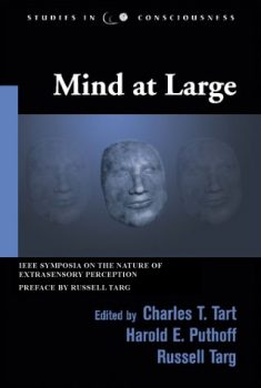 Mind at Large: IEEE Symposia on the Nature of Extrasensory Perception Edited by Charles T. Tart, Harold E. Puthoff, Russell Targ